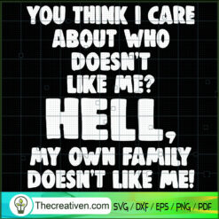 You Think I Care About Who Doesn't Like Me? Hell, My Own Family Doesn't Like Me SVG, Quotes SVG